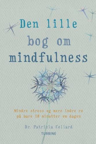 Patrizia Collard: Den lille bog om mindfulness : mindre stress og mere indre ro på bare 10 minutter om dagen